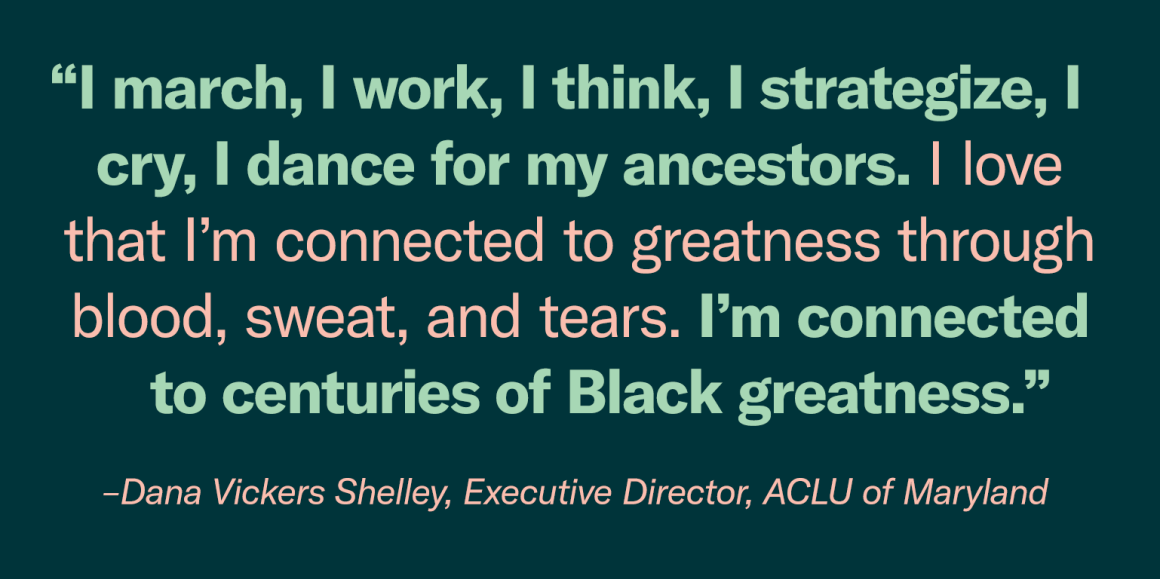 """I march, I work, I think, I strategize, I cry, I dance for my ancestors. I love that I'm connected to greatness through blood, sweat, and tears. I'm connected to centuries of Black greatness."" - Dana Vickers Shelley, Executive Director"