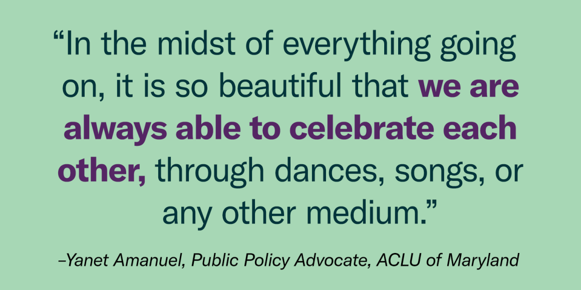 """In the midst of everything going on, it is so beautiful that we are always able to celebrate each other, through dances, songs, or any other medium."" - Yanet Amanuel, Public Policy Advocate"