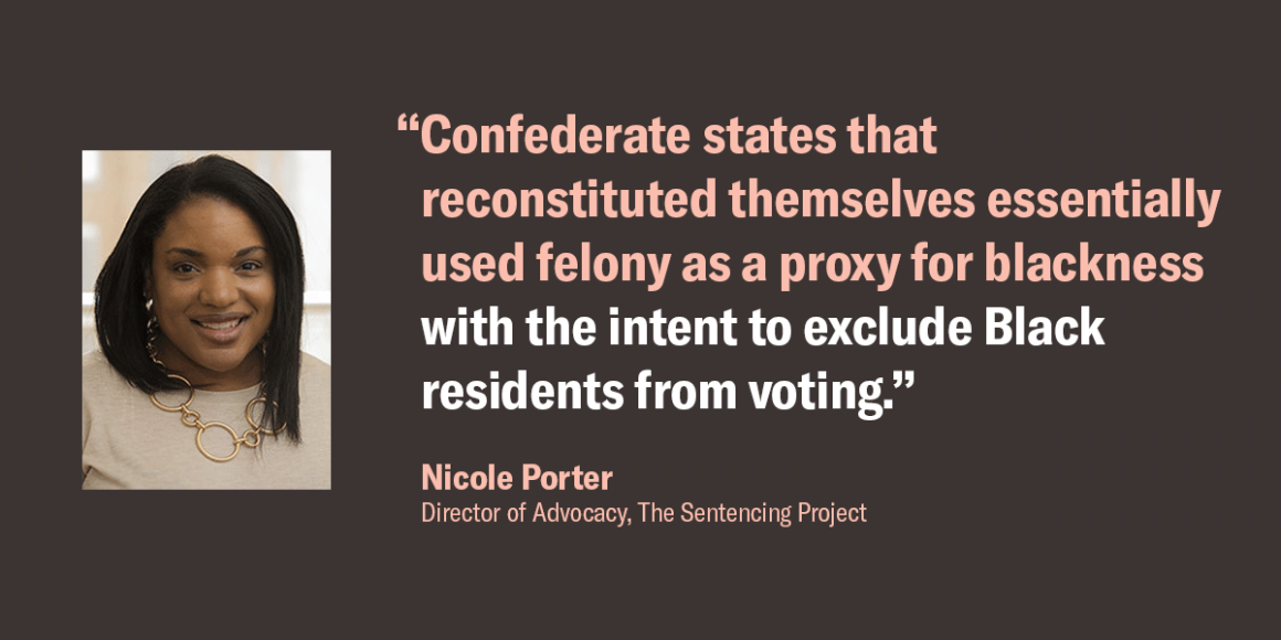 """Quote by Nicole Porter, director of advocacy at The Sentencing Project. """"Confederate states that reconstituted themselves essentially used felony as a proxy for blackness with the intent to exclude Black residents from voting."""""""