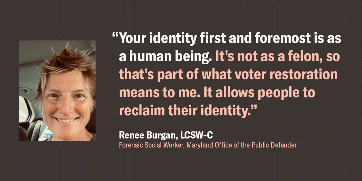 """Renee Burgan, a forensic social worker at the Maryland Office of the Public Defender, quote, """"Your identity first and foremost is as a human being. It's not as a felon, so that's part of what voter restoration means to me. It allows people to reclaim..."""""""