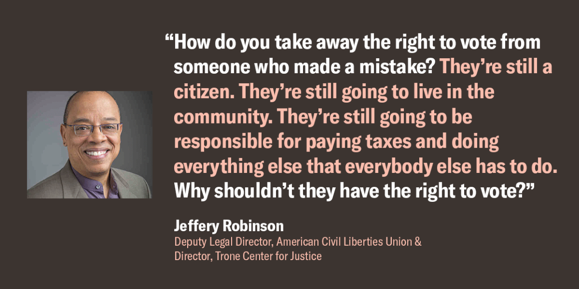 "Jeffery Robinson, Deputy Legal Director, ACLU, quote: ""How do you take away the right to vote from someone who made a mistake? They're sill a citizen. They're still going to live in the community. ... Why shouldn't they have the right to vote?"""