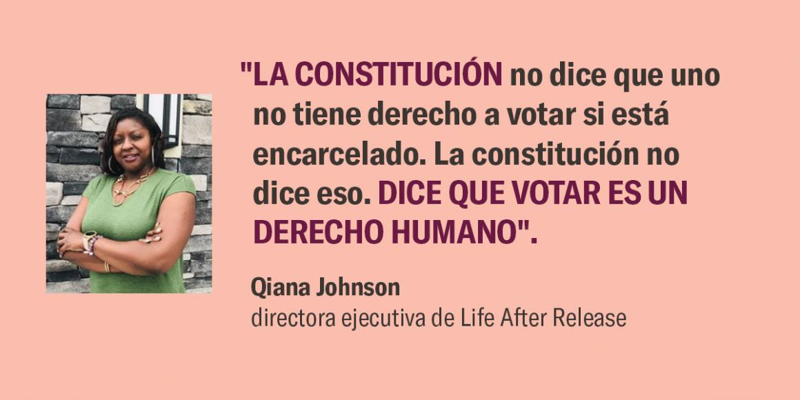 """""""La Constitución no dice que uno no tiene derecho a votar si está encarcelado. La constitución no dice eso. Dice que votar es un derecho humano"""". –Qiana Johnson"""