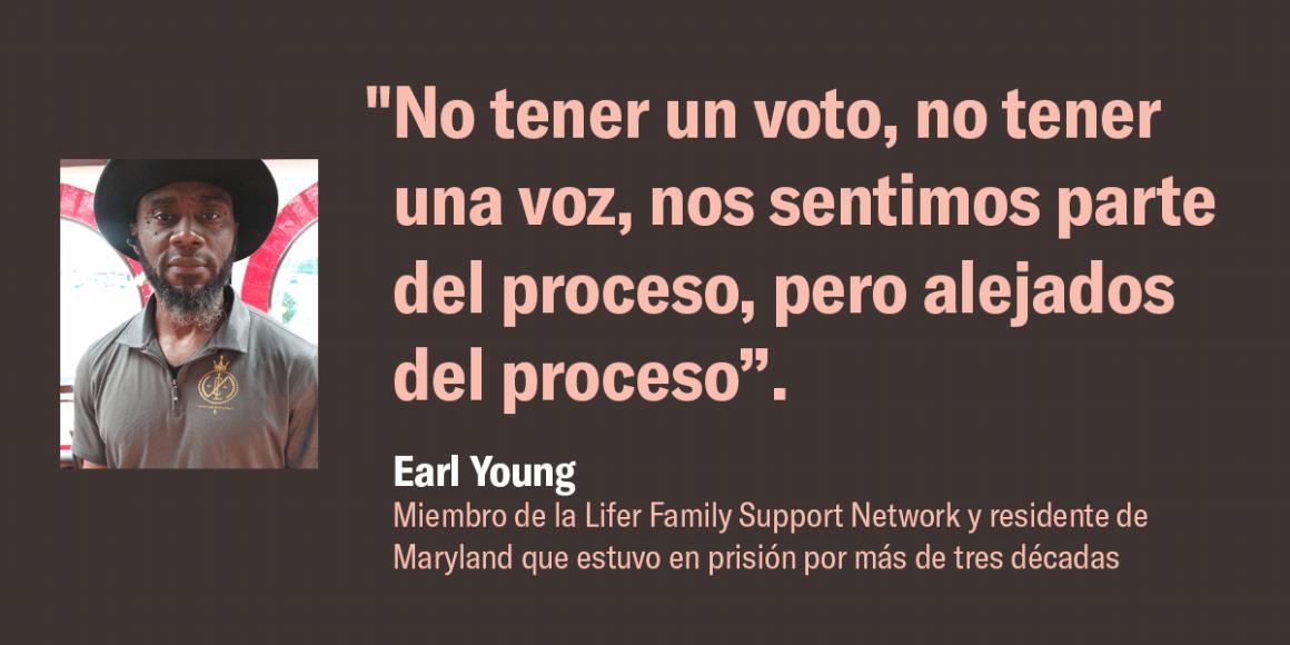 """""""No tener un voto, no tener una voz, nos sentimos parte del proceso, pero alejados del proceso"""".  Earl Young, miembro de la Lifer Family Support Network y residente de Maryland que estuvo en prisión por más de tres décadas"""