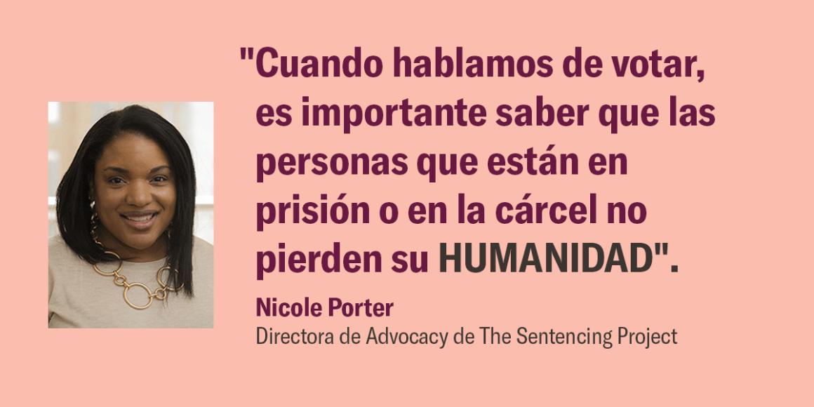"""""""Cuando hablamos de votar, es importante saber que las personas que están en prisión o en la cárcel no pierden su HUMANIDAD"""". Nicole Porter, Directora de Advocacy, de The Sentencing Project"""