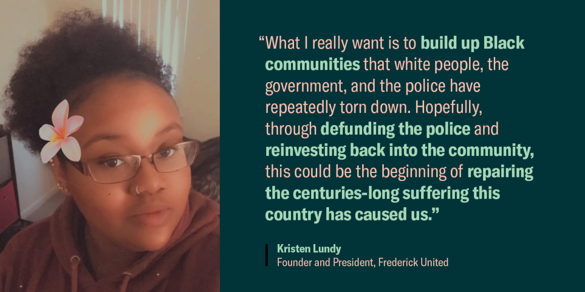 """Quote image of Kristen Lundy. """"What I really want is to build up Black communities that white people, the government, and the police have repeatedly torn down. Hopefully, through defunding the police and reinvesting back into the community, this could..."""""""