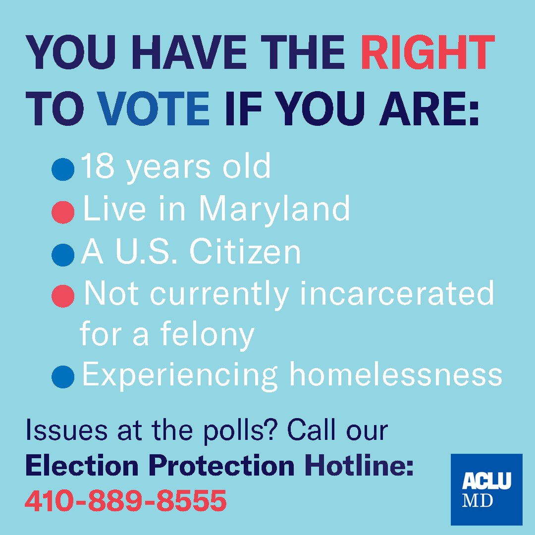 You have the right to vote if you are: 18 years old; live in Maryland; a U.S. citizen; not currently incarcerated for a felony; experiencing homelessness. Issues at the polls? Call our Election Protection Hotline: 410-889-8555. ACLU of Maryland