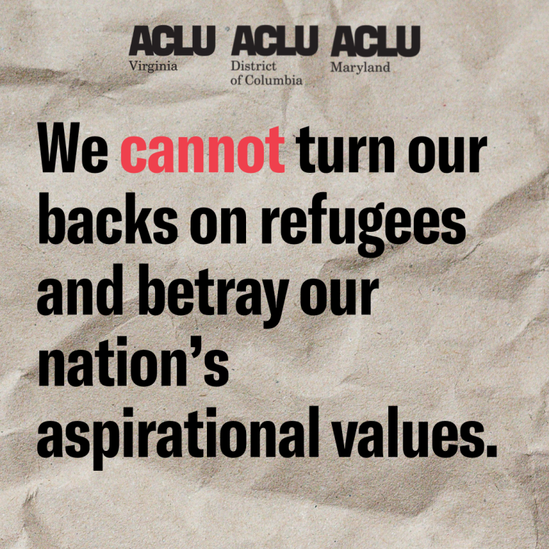 We cannot turn our backs on refugees and betray our nation's aspirational values. ACLU of Virginia, ACLU of DC, and ACLU of Maryland.